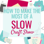 How To Make The Most Out of a Slow Craft Show