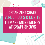 4 CRAFT SHOW ORGANIZERS SHARE THEIR VENDOR DO'S & DON'TS