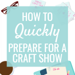 10 Tips to Quickly Prepare for a Craft Show