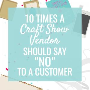 10 Times a Craft Show Vendor should say NO