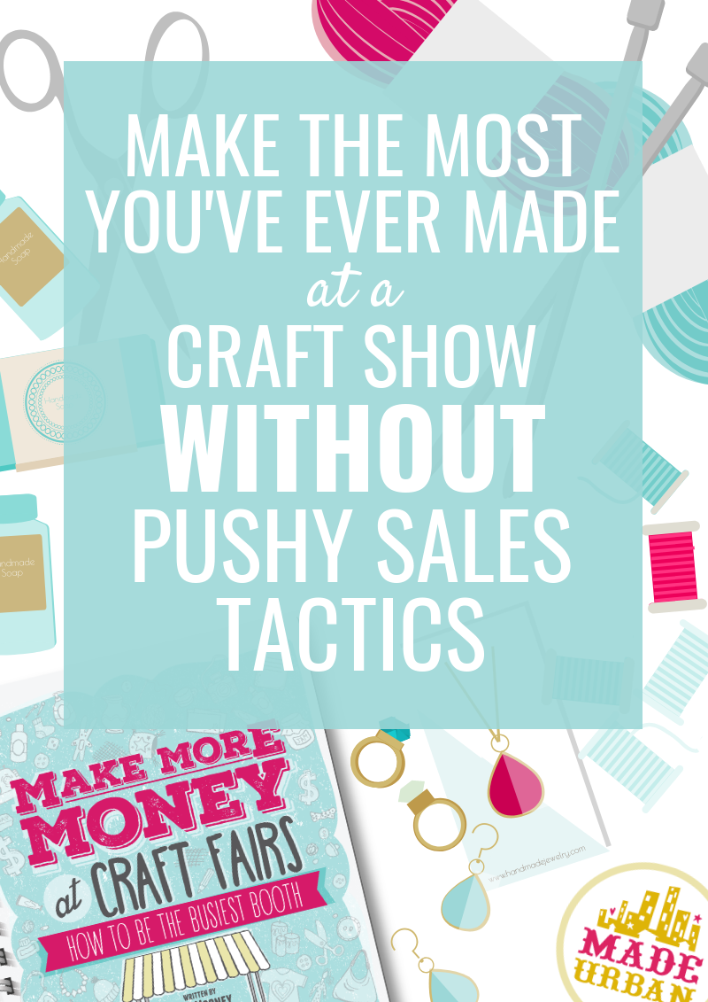 Make the MOST you've ever Made at a Craft Show WITHOUT Pushy Sales Tactics