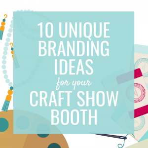 10 Unique Branding Ideas for your Craft Show Booth