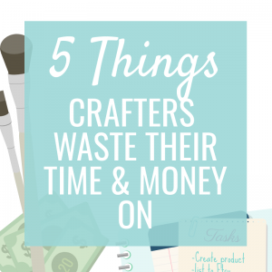 5 Things Crafters Waste their Time (& Money) On