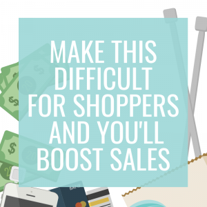 Make This Difficult for Shoppers & You'll Boost Sales