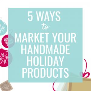 5 Ways to Market Handmade Holiday Products