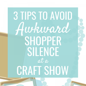 3 Tips to Avoid Awkward Shopper Silence at a Craft Show