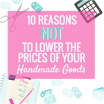10 Reasons NOT to Lower the Prices of your Handmade Goods