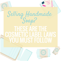 SELLING HANDMADE SOAP? THESE ARE THE COSMETIC LABEL LAWS YOU MUST FOLLOW