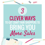3 CLEVER WAYS TO GET CRAFT FAIR SHOPPERS TO BRING YOU MORE SALES