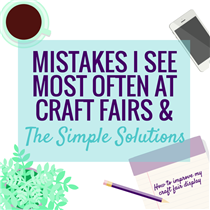MISTAKES I SEE MOST OFTEN AT CRAFT FAIRS & THE SIMPLE SOLUTIONS