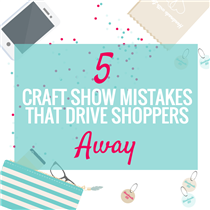 5 Craft Show Mistakes that Drive Shoppers Away