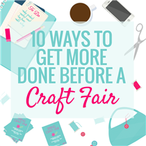 10 WAYS TO GET MORE DONE BEFORE A CRAFT FAIR