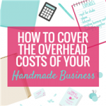 How To Cover the Overhead Costs of your Handmade Business