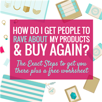 HOW DO I GET PEOPLE TO RAVE ABOUT MY PRODUCT & BUY AGAIN? EXACT STEPS PLUS WORKSHEET
