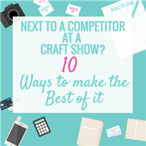 Next to a Competitor at a Craft Show? 10 Ways to Make the Best of it