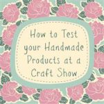 How to Test your Handmade Products at a Craft Show