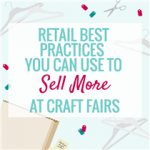 Retail Best Practices you can Use to Sell More at Craft Shows