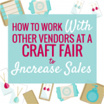 How to Work with Vendors at a Craft Show to Increase your Sales