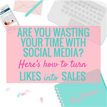 ARE YOU WASTING YOUR TIME WITH SOCIAL MEDIA? HERE'S HOW TO TURN LIKES INTO SALES
