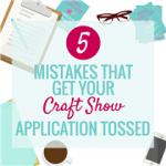 5 MISTAKES THAT GET YOUR CRAFT SHOW APPLICATION TOSSED