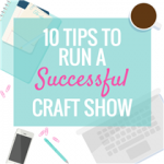 10 TIPS TO RUN A SUCCESSFUL CRAFT SHOW (Vendors share their opinion)