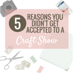 5 Reasons You Didn't Get Accepted to a Craft Show