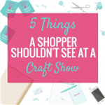 5 THINGS A SHOPPER SHOULDN'T SEE AT A CRAFT SHOW