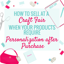 HOW TO SELL AT A CRAFT FAIR WHEN YOUR PRODUCTS REQUIRE PERSONALIZATION AFTER PURCHASE