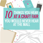 10 THINGS YOU HEAR AT A CRAFT FAIR YOU WOULD NEVER HEAR AT THE MALL