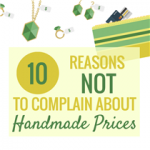 10 Reasons NOT to Complain about Handmade Prices
