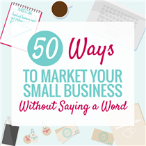 50 WAYS TO MARKET YOUR SMALL BUSINESS WITHOUT SAYING A WORD