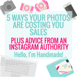 5 WAYS YOUR PHOTOS ARE COSTING YOU SALES PLUS ADVICE FROM AN INSTAGRAM AUTHORITY HELLO, I'M HANDMADE!