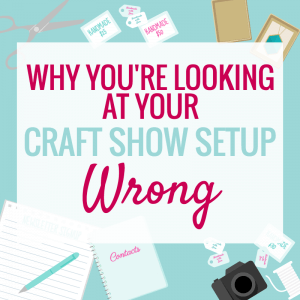 WHY YOU'RE LOOKING AT YOUR CRAFT FAIR SETUP WRONG