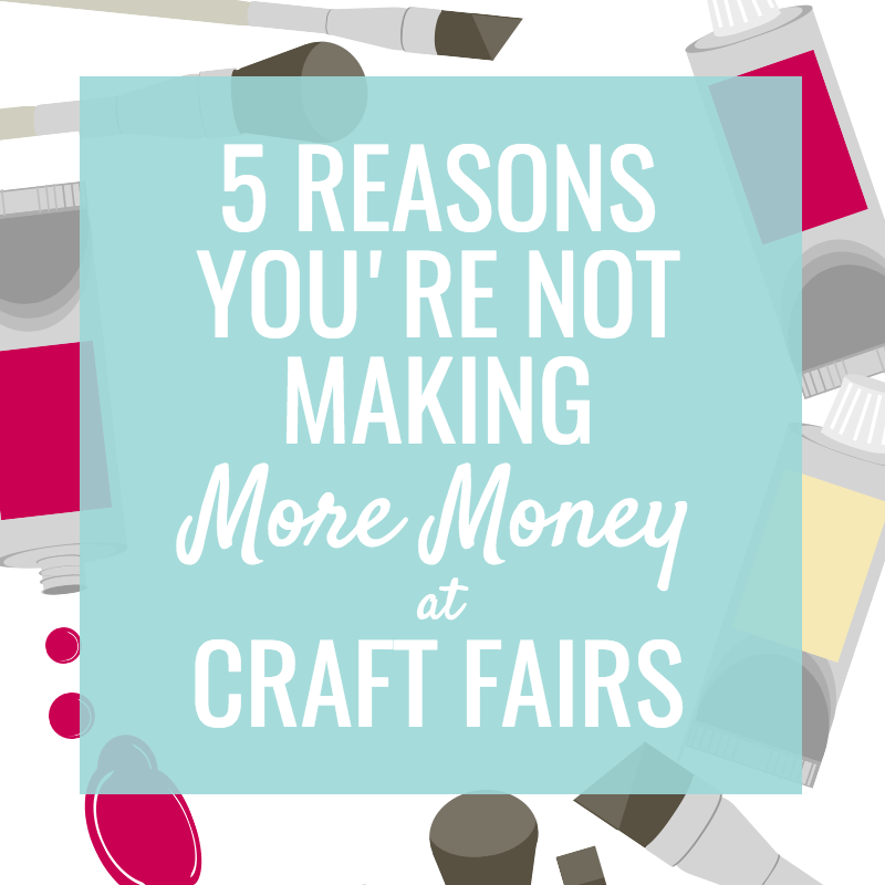 5 Reasons you're Not Making More Money at Craft Fairs