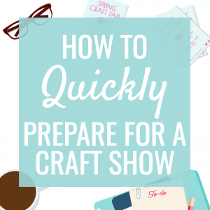 How to quickly prepare for a craft show