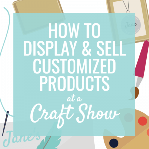 How to display & sell customized products at a craft show