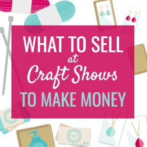 WHAT TO SELL AT CRAFT SHOWS TO MAKE MONEY