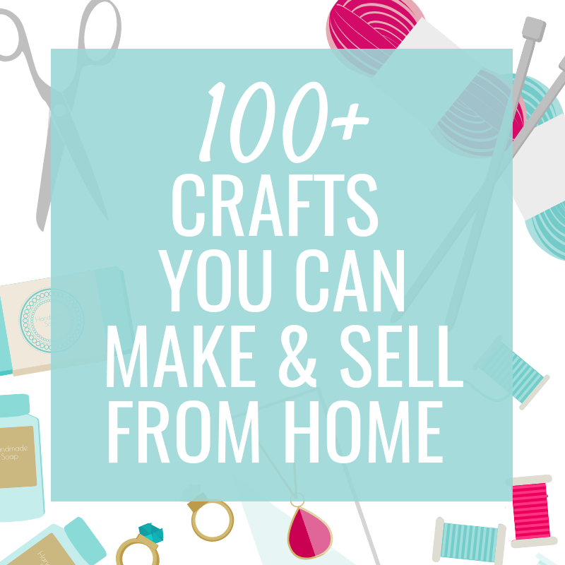 100+ Crafts to Make & Sell from Home