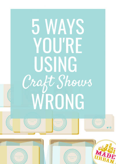 5 Ways You're Using Craft Shows Wrong